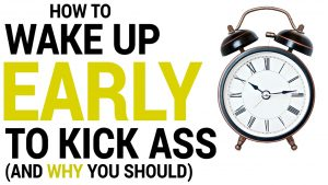 How to Wake up Early, Well and Ready to Kick Ass (And WHY you should!)